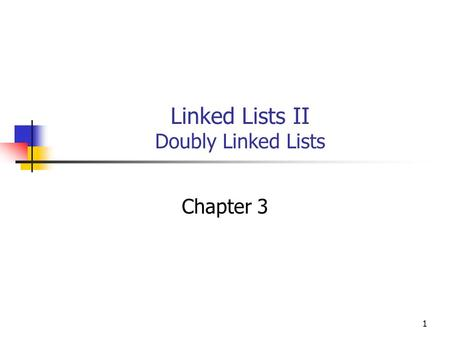1 Linked Lists II Doubly Linked Lists Chapter 3. 2 Objectives You will be able to: Describe, implement, and use a Doubly Linked List of integers.