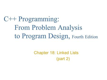 C++ Programming: From Problem Analysis to Program Design, Fourth Edition Chapter 18: Linked Lists (part 2)
