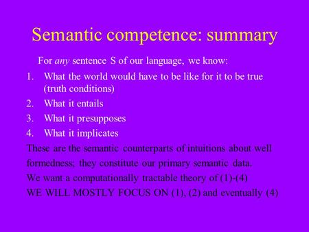 Semantic competence: summary For any sentence S of our language, we know: 1.What the world would have to be like for it to be true (truth conditions) 2.What.
