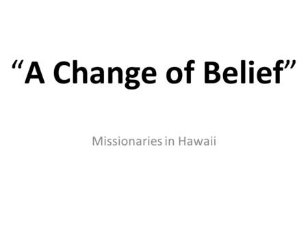 """A Change of Belief"" Missionaries in Hawaii. Vocabulary Missionary: a person sent to promote Christianity in a foreign country. Heathen: Not a member."