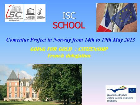 1 ISCSCHOOL Comenius Project in Norway from 14th to 19th May 2013 GOING FOR GOLD : CITIZENSHIP French delegation.