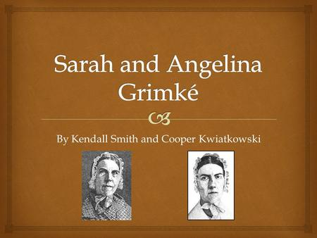 By Kendall Smith and Cooper Kwiatkowski.   American antislavery crusaders, women's rights advocates  Born in S.C. in 1792 (Sarah) and 1805 (Angelina)