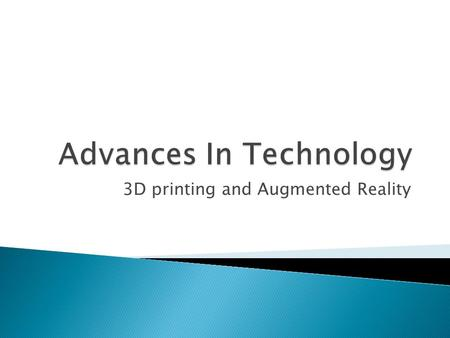 3D printing and Augmented Reality.  3D Printing – Current printer types.  Future Printing Technology – Materials, Future developments  Augmented Reality–