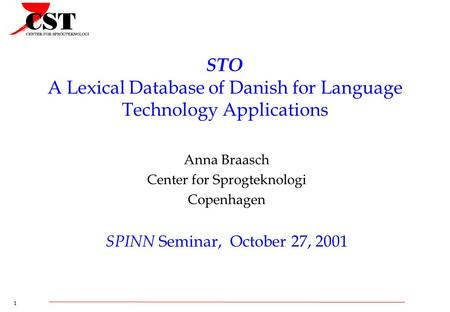 1 STO A Lexical Database of Danish for Language Technology Applications Anna Braasch Center for Sprogteknologi Copenhagen SPINN Seminar, October 27, 2001.