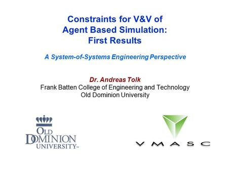 Constraints for V&V of Agent Based Simulation: First Results A System-of-Systems Engineering Perspective Dr. Andreas Tolk Frank Batten College of Engineering.
