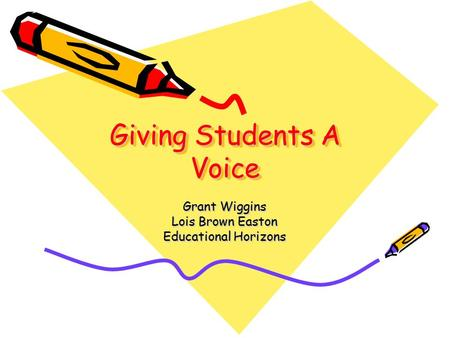 Giving Students A Voice Grant Wiggins Lois Brown Easton Educational Horizons.