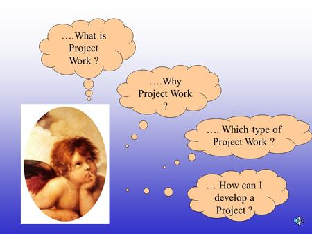 ….Why Project Work ? …. Which type of Project Work ? … How can I develop a Project ? ….What is Project Work ?