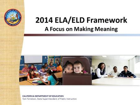 CALIFORNIA DEPARTMENT OF EDUCATION Tom Torlakson, State Superintendent of Public Instruction 2014 ELA/ELD Framework A Focus on Making Meaning.