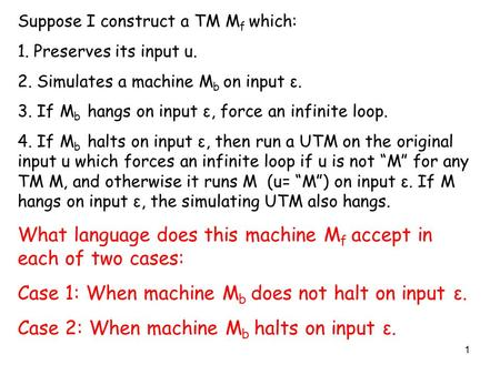 1 Suppose I construct a TM M f which: 1. Preserves its input u. 2. Simulates a machine M b on input ε. 3. If M b hangs on input ε, force an infinite loop.