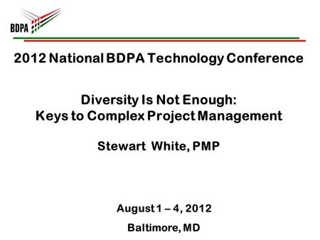 2012 National BDPA Technology Conference Diversity Is Not Enough: Keys to Complex Project Management Stewart White, PMP August 1 – 4, 2012 Baltimore, MD.