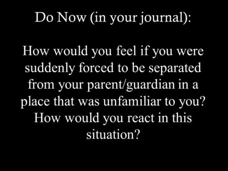 Do Now (in your journal): How would you feel if you were suddenly forced to be separated from your parent/guardian in a place that was unfamiliar to you?