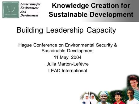 Knowledge Creation for Sustainable Development Building Leadership Capacity Hague Conference on Environmental Security & Sustainable Development 11 May.