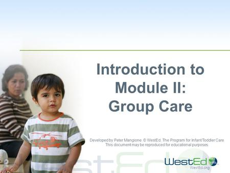 WestEd.org Introduction to Module II: Group Care Developed by Peter Mangione. © WestEd, The Program for Infant/Toddler Care. This document may be reproduced.