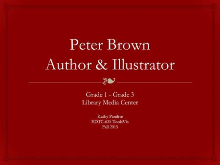 ❧ Peter Brown Author & Illustrator Grade 1 - Grade 3 Library Media Center Kathy Pandise EDTC-635 ToolsVis Fall 2015.