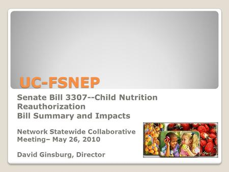 UC-FSNEP Senate Bill 3307--Child Nutrition Reauthorization Bill Summary and Impacts Network Statewide Collaborative Meeting– May 26, 2010 David Ginsburg,