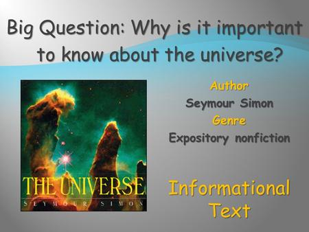 Author Seymour Simon Genre Expository nonfiction Informational Text Big Question: Why is it important to know about the universe?