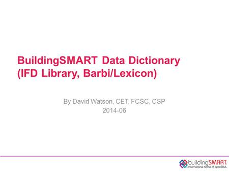 BuildingSMART Data Dictionary (IFD Library, Barbi/Lexicon) By David Watson, CET, FCSC, CSP 2014-06.