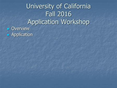 University of California Fall 2016 Application Workshop Overview Overview Application Application.