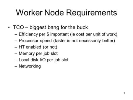 1 Worker Node Requirements TCO – biggest bang for the buck –Efficiency per $ important (ie cost per unit of work) –Processor speed (faster is not necessarily.