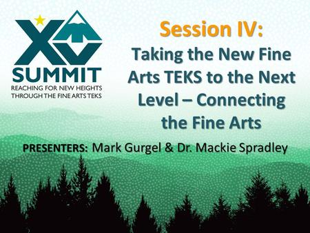 Session IV: Taking the New Fine Arts TEKS to the Next Level – Connecting the Fine Arts PRESENTERS: Mark Gurgel & Dr. Mackie Spradley.