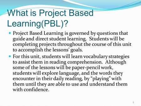 What is Project Based Learning(PBL)? Project Based Learning is governed by questions that guide and direct student learning. Students will be completing.