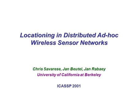 C. Savarese, J. Beutel, J. Rabaey; UC BerkeleyICASSP 20011 Locationing in Distributed Ad-hoc Wireless Sensor Networks Chris Savarese, Jan Beutel, Jan Rabaey.