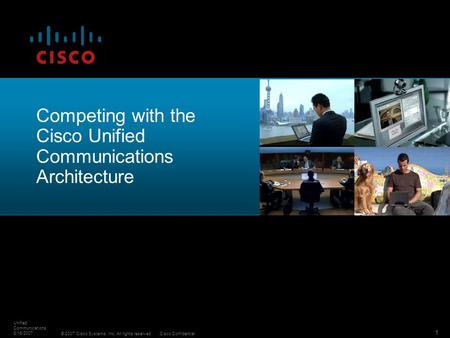 © 2007 Cisco Systems, Inc. All rights reserved.Cisco Confidential Unified Communications 8/16/2007 1 Competing with the Cisco Unified Communications Architecture.