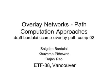 Overlay Networks - Path Computation Approaches draft-bardalai-ccamp-overlay-path-comp-02 Snigdho Bardalai Khuzema Pithewan Rajan Rao IETF-88, Vancouver.