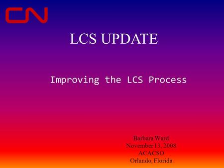 Barbara Ward November 13, 2008 ACACSO Orlando, Florida Improving the LCS Process LCS UPDATE.