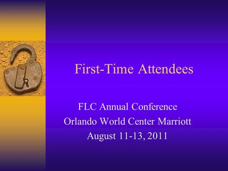 First-Time Attendees FLC Annual Conference Orlando World Center Marriott August 11-13, 2011.