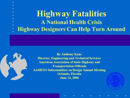 Highway Fatalities A National Health Crisis Highway Designers Can Help Turn Around By Anthony Kane Director, Engineering and Technical Services American.