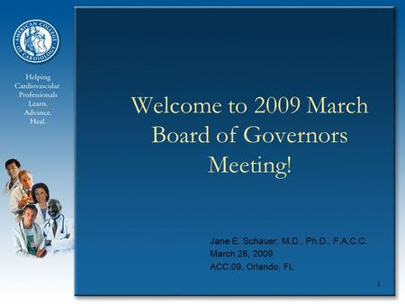 1 Welcome to 2009 March Board of Governors Meeting! Jane E. Schauer, M.D., Ph.D., F.A.C.C. March 28, 2009 ACC.09, Orlando, FL.