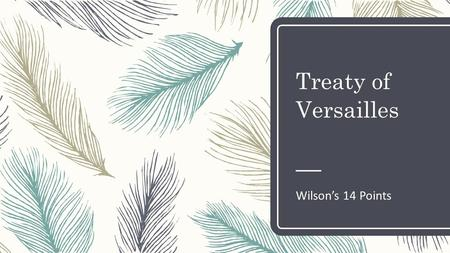 Treaty of Versailles Wilson's 14 Points. Today's Objective – After today's lesson, students will be able to… – Explain Wilson's Fourteen Points – Describe.