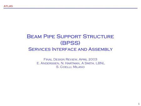 ATLAS 1 Beam Pipe Support Structure (BPSS) Services Interface and Assembly Final Design Review, April 2003 E. Anderssen, N. Hartman, A Smith, LBNL S. Coelli,