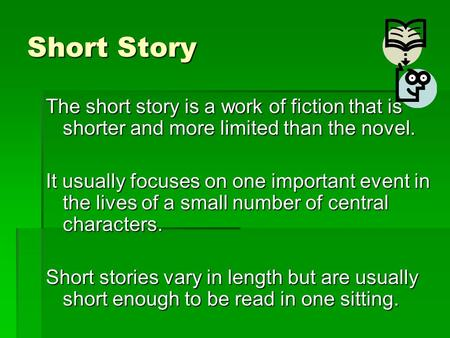 Short Story The short story is a work of fiction that is shorter and more limited than the novel. It usually focuses on one important event in the lives.