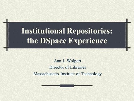 Institutional Repositories: the DSpace Experience Ann J. Wolpert Director of Libraries Massachusetts Institute of Technology.