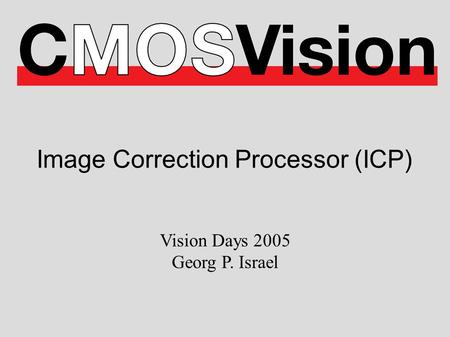 Image Correction Processor (ICP) Vision Days 2005 Georg P. Israel.