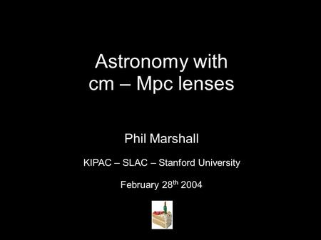 Astronomy with cm – Mpc lenses Phil Marshall KIPAC – SLAC – Stanford University February 28 th 2004.