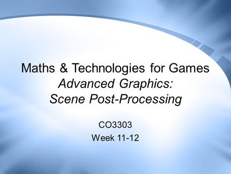 Maths & Technologies for Games Advanced Graphics: Scene Post-Processing CO3303 Week 11-12.