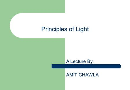 Principles of Light A Lecture By: AMIT CHAWLA. Fundamental of Photography LIGHT – Raw Material of SIGHT Features of Light 1. Light travels in Straight.