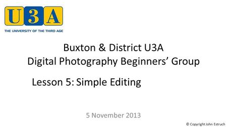 Buxton & District U3A Digital Photography Beginners' Group 5 November 2013 Lesson 5:Simple Editing © Copyright John Estruch.