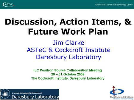 Discussion, Action Items, & Future Work Plan Jim Clarke ASTeC & Cockcroft Institute Daresbury Laboratory ILC Positron Source Collaboration Meeting 29 –