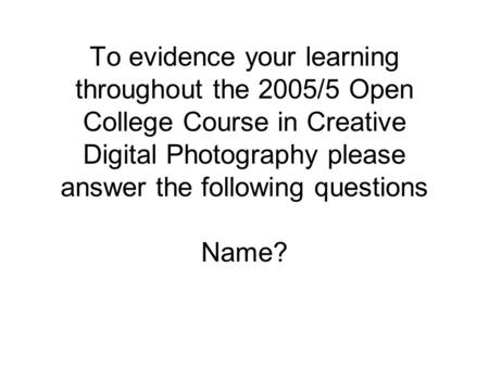 To evidence your learning throughout the 2005/5 Open College Course in Creative Digital Photography please answer the following questions Name?