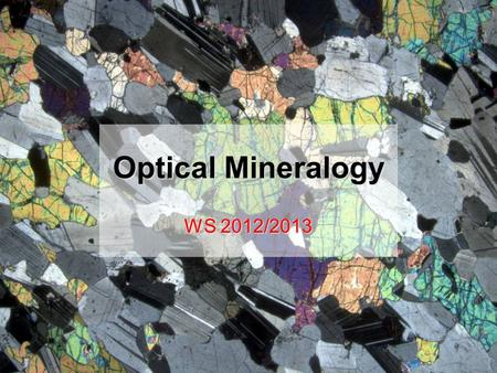 Optical Mineralogy WS 2012/2013. Exam week…. l Final week of semester (4–8 February) l 3 hours at your normal Übung time l 1 hour theory, 2 hours practical.