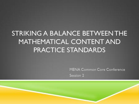 STRIKING A BALANCE BETWEEN THE MATHEMATICAL CONTENT AND PRACTICE STANDARDS MENA Common Core Conference Session 2.