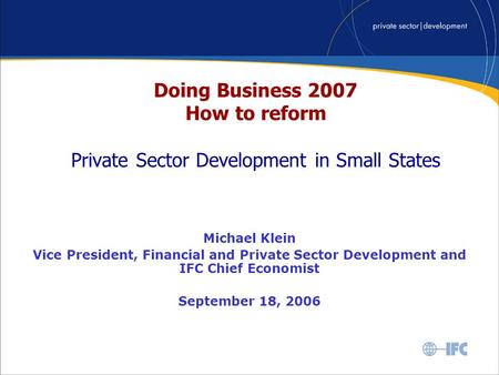 Doing Business 2007 How to reform Private Sector Development in Small States Michael Klein Vice President, Financial and Private Sector Development and.