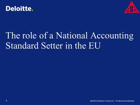 ©2005 Deloitte & Touche LLP. Private and confidential 1 The role of a National Accounting Standard Setter in the EU.
