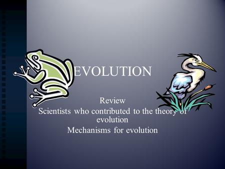 EVOLUTION Review Scientists who contributed to the theory of evolution Mechanisms for evolution.