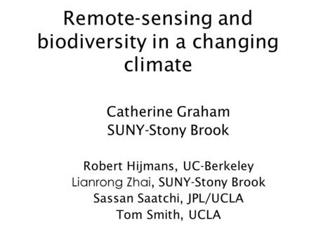 Remote-sensing and biodiversity in a changing climate Catherine Graham SUNY-Stony Brook Robert Hijmans, UC-Berkeley Lianrong Zhai, SUNY-Stony Brook Sassan.