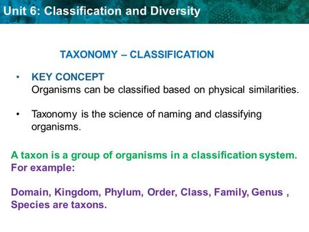 Unit 6: Classification and Diversity KEY CONCEPT Organisms can be classified based on physical similarities. Taxonomy is the science of naming and classifying.